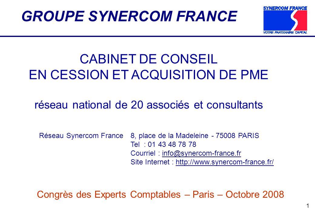 1 GROUPE SYNERCOM FRANCE CABINET DE CONSEIL EN CESSION ET ACQUISITION DE PME réseau national de 20 associés et consultants Réseau Synercom France8, place de la Madeleine - 75008 PARIS Tel : 01 43 48 78 78 Courriel : info@synercom-france.frinfo@synercom-france.fr Site Internet : http://www.synercom-france.fr/ Congrès des Experts Comptables – Paris – Octobre 2008