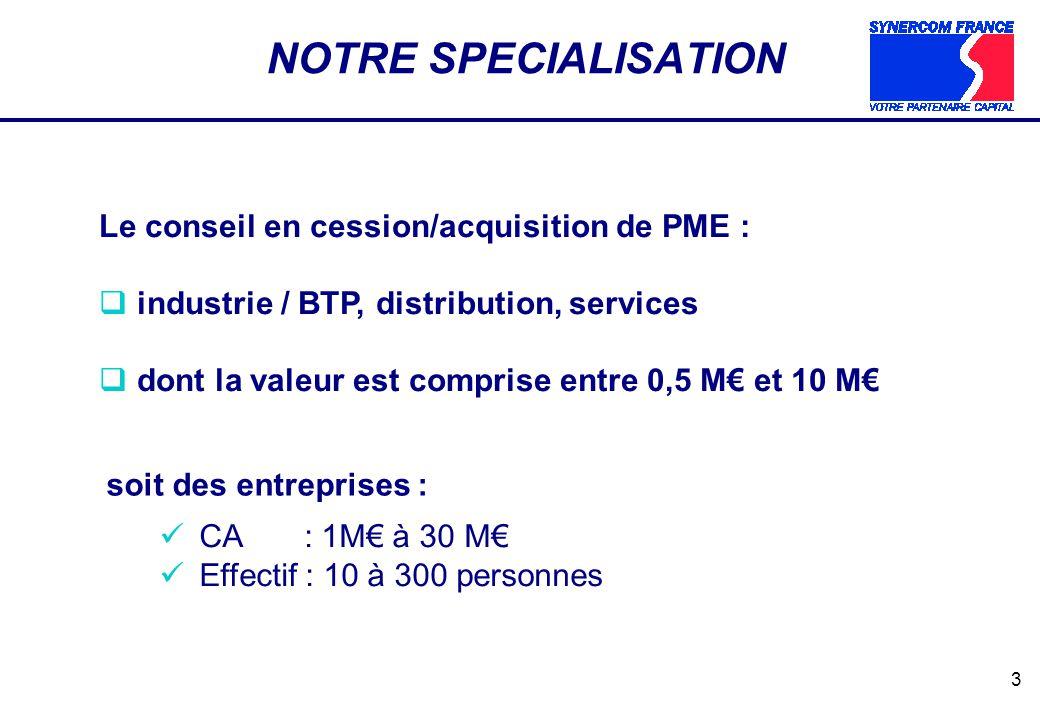 3 NOTRE SPECIALISATION Le conseil en cession/acquisition de PME : industrie / BTP, distribution, services dont la valeur est comprise entre 0,5 M et 10 M soit des entreprises : CA : 1M à 30 M Effectif : 10 à 300 personnes