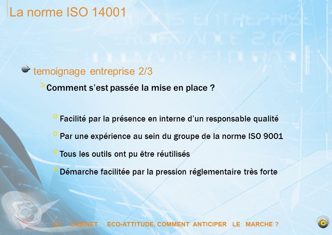 LE CABINET ECO-ATTITUDE, COMMENT ANTICIPER LE MARCHE ? La norme ISO 14001 temoignage entreprise 2/3 Comment sest passée la mise en place ? Facilité pa