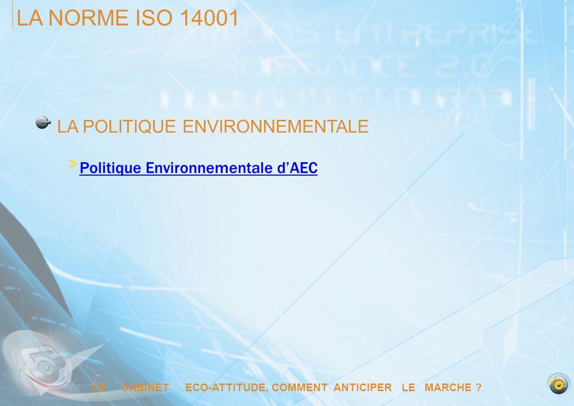 LE CABINET ECO-ATTITUDE, COMMENT ANTICIPER LE MARCHE ? LA NORME ISO 14001 LA POLITIQUE ENVIRONNEMENTALE Politique Environnementale dAEC