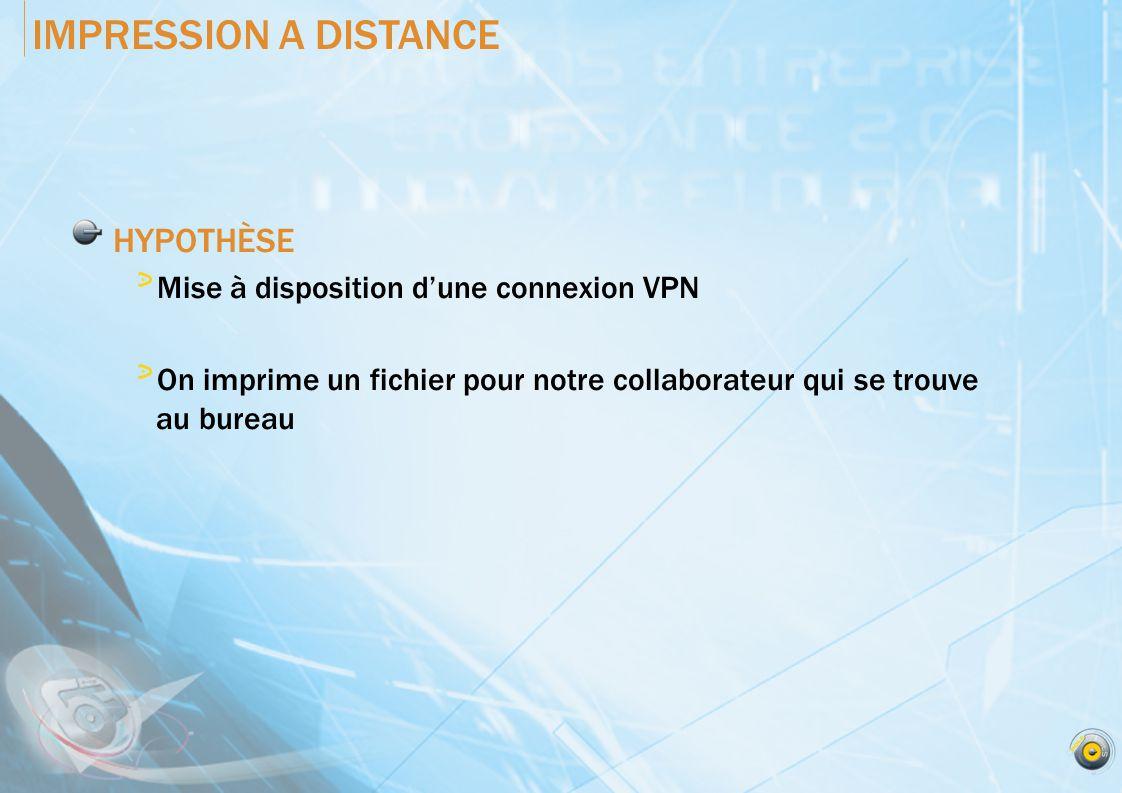 IMPRESSION A DISTANCE HYPOTHÈSE Mise à disposition dune connexion VPN On imprime un fichier pour notre collaborateur qui se trouve au bureau