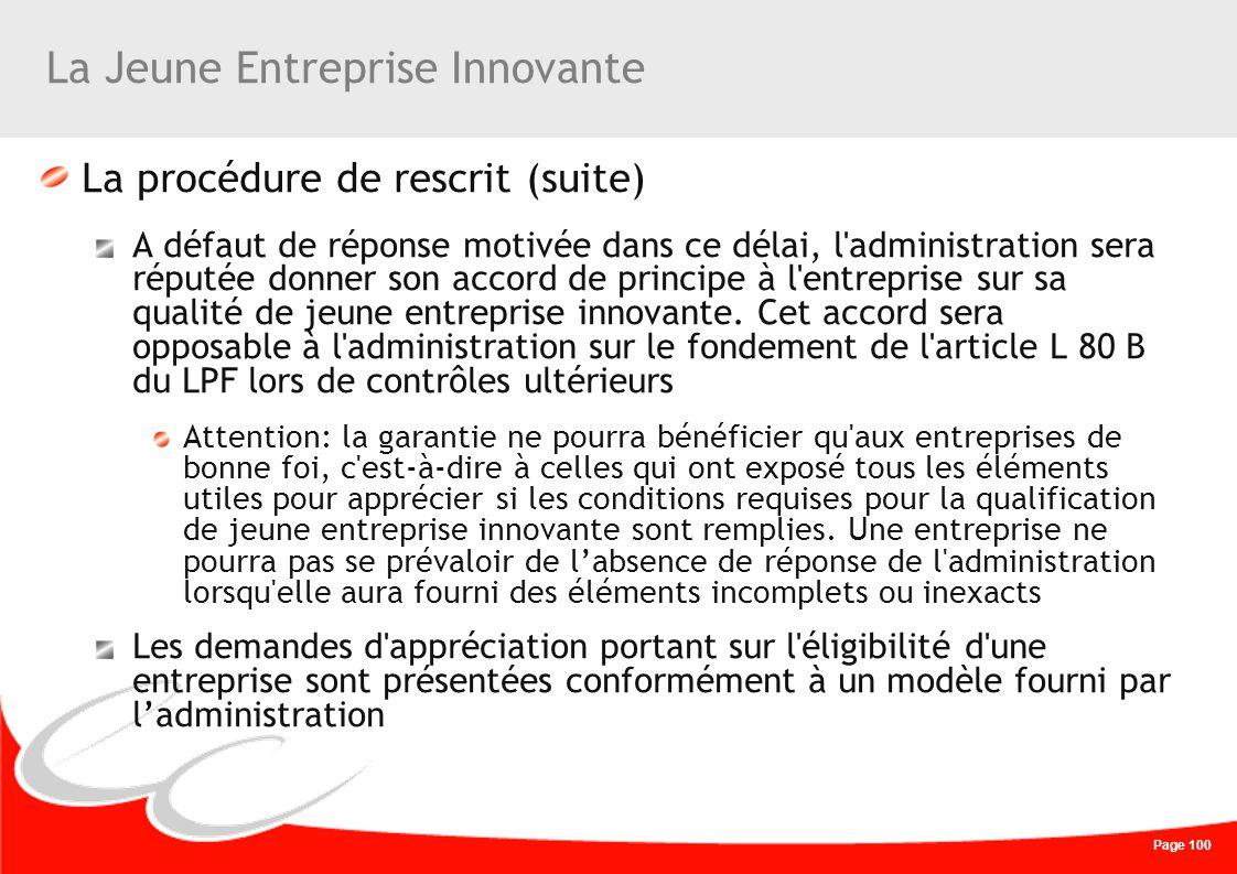 Page 100 La Jeune Entreprise Innovante La procédure de rescrit (suite) A défaut de réponse motivée dans ce délai, l'administration sera réputée donner