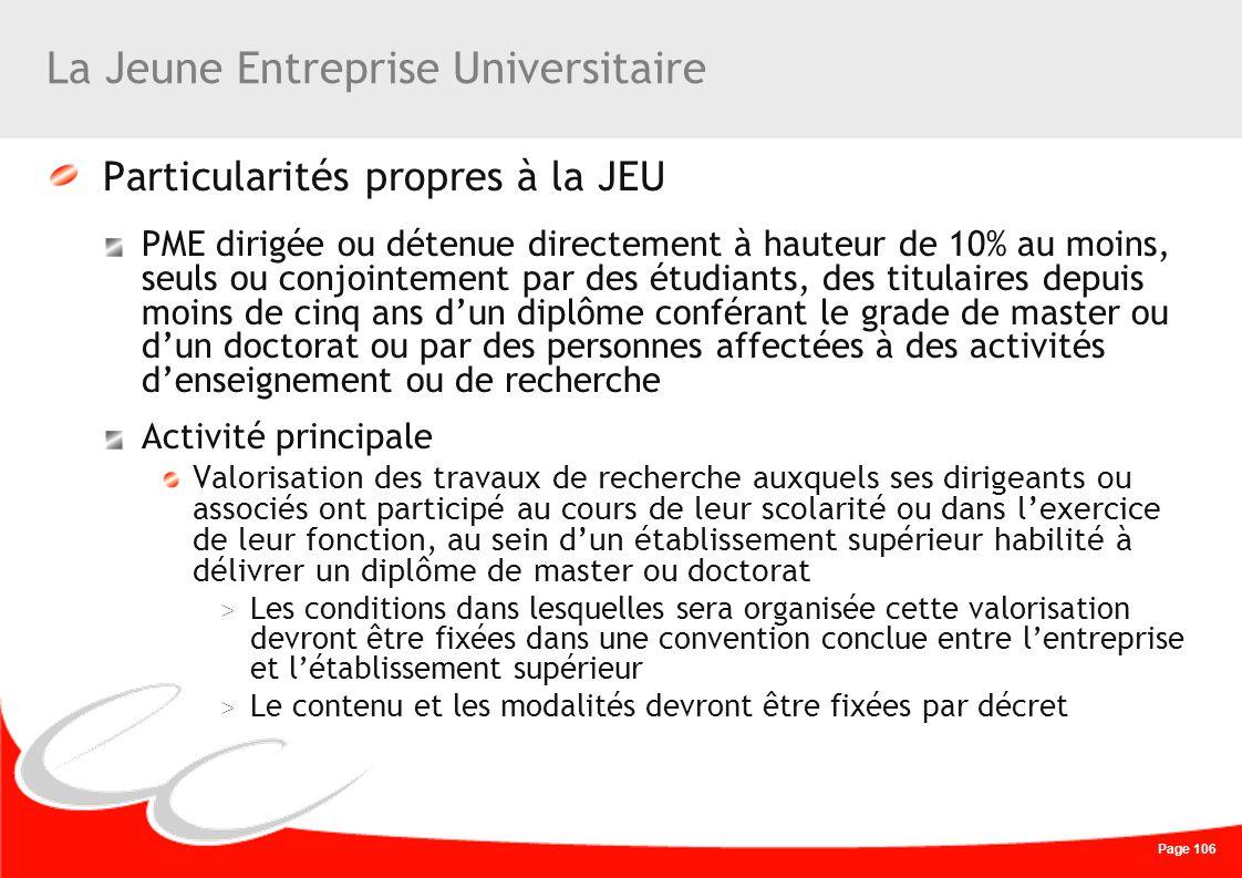 Page 106 La Jeune Entreprise Universitaire Particularités propres à la JEU PME dirigée ou détenue directement à hauteur de 10% au moins, seuls ou conj