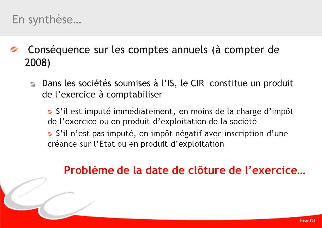 Page 131 En synthèse… Conséquence sur les comptes annuels (à compter de 2008) Dans les sociétés soumises à lIS, le CIR constitue un produit de lexerci