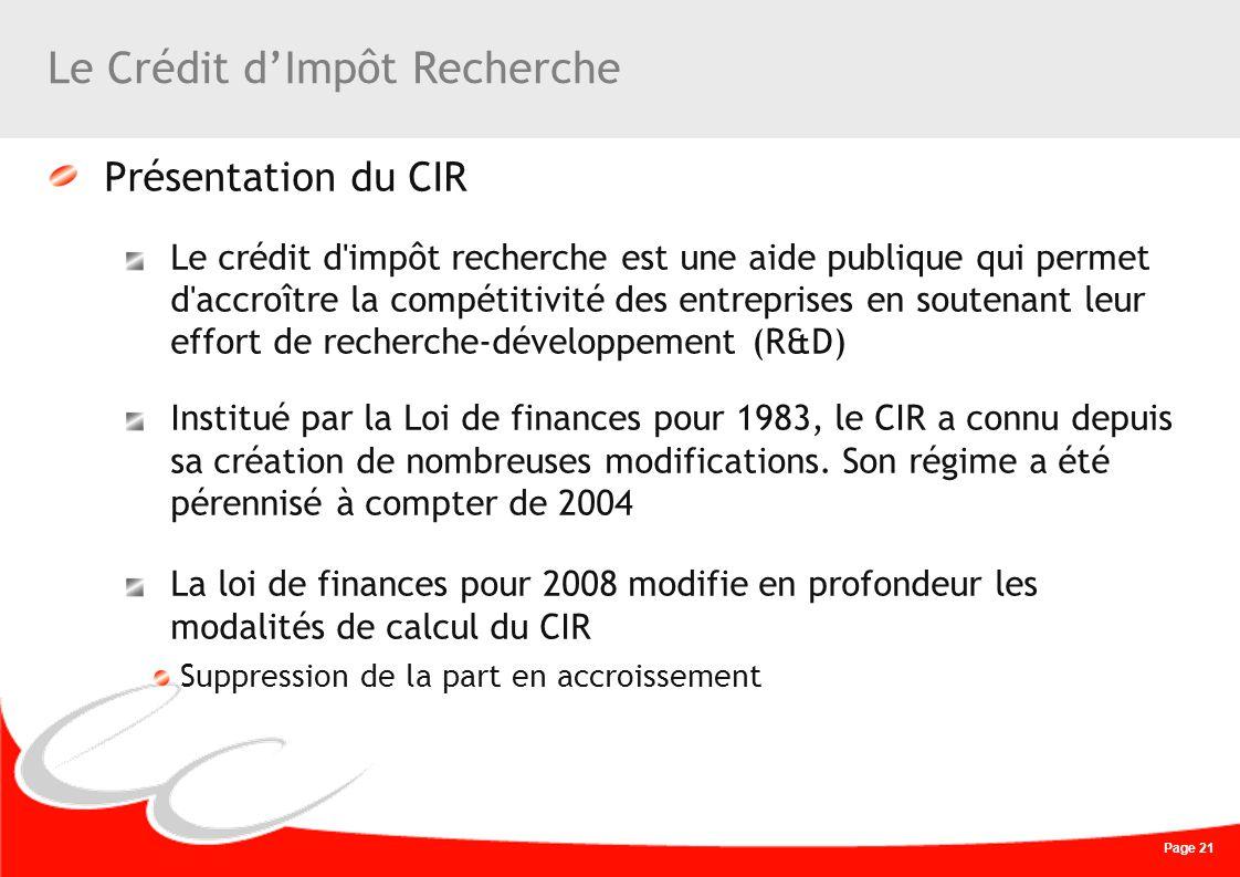 Page 21 Le Crédit dImpôt Recherche Présentation du CIR Le crédit d'impôt recherche est une aide publique qui permet d'accroître la compétitivité des e