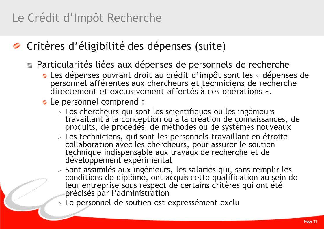 Page 33 Le Crédit dImpôt Recherche Critères déligibilité des dépenses (suite) Particularités liées aux dépenses de personnels de recherche Les dépense