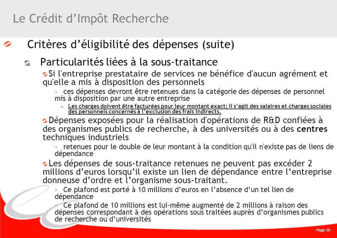 Page 39 Le Crédit dImpôt Recherche Critères déligibilité des dépenses (suite) Particularités liées à la sous-traitance Si l'entreprise prestataire de