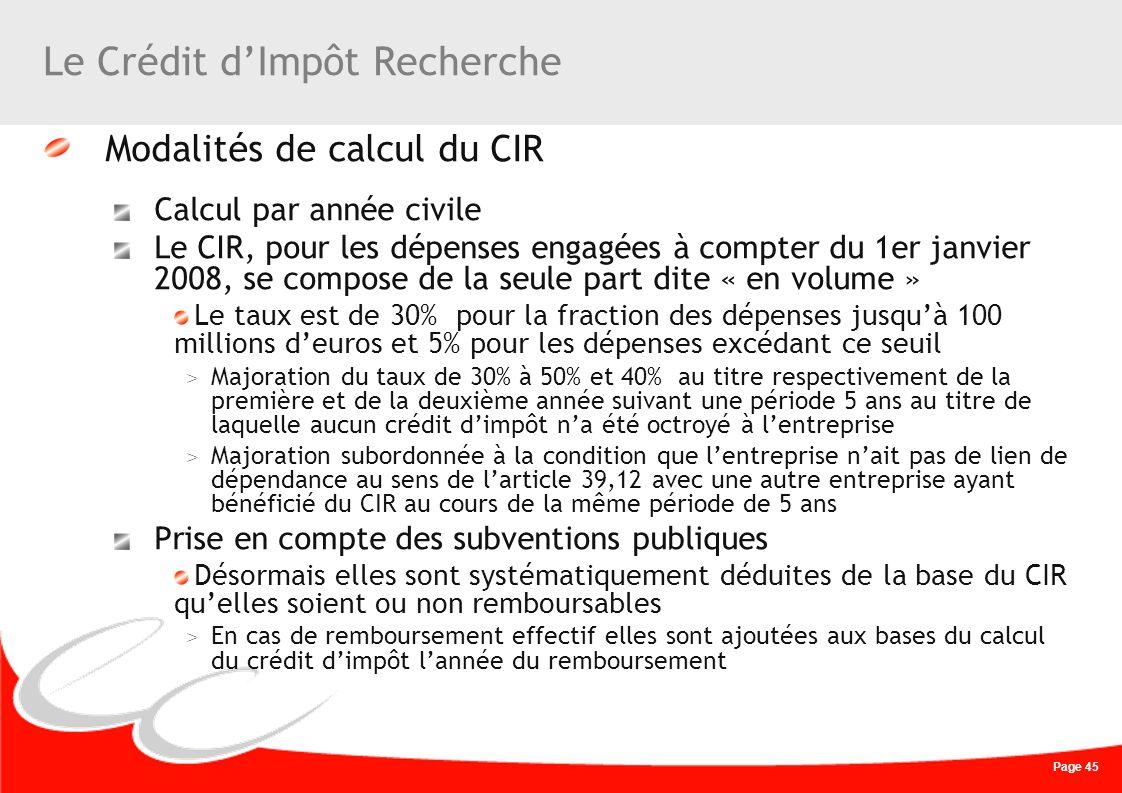 Page 45 Le Crédit dImpôt Recherche Modalités de calcul du CIR Calcul par année civile Le CIR, pour les dépenses engagées à compter du 1er janvier 2008