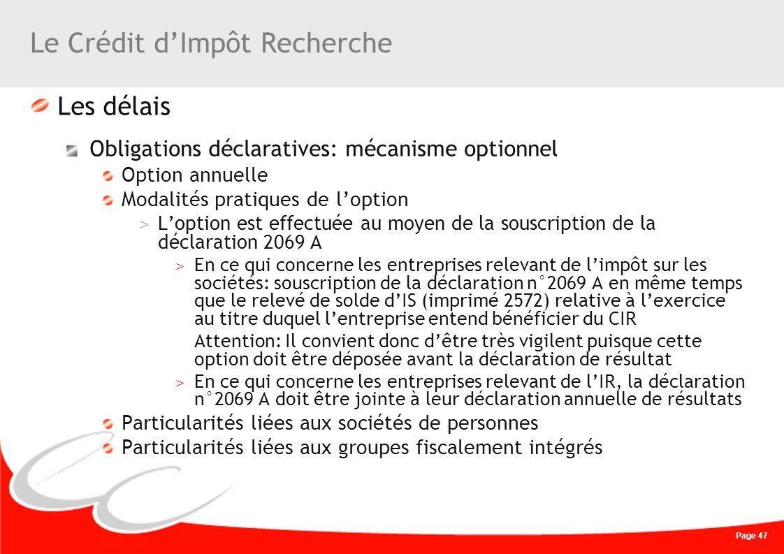 Page 47 Le Crédit dImpôt Recherche Les délais Obligations déclaratives: mécanisme optionnel Option annuelle Modalités pratiques de loption > Loption e