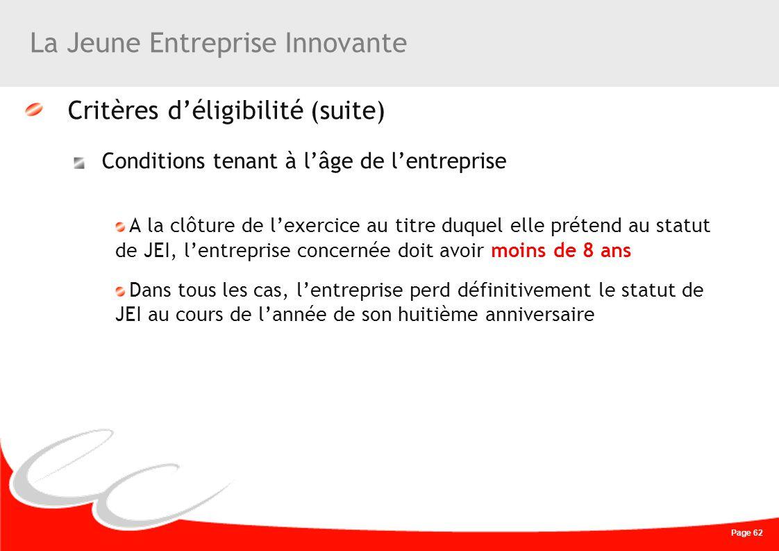 Page 62 La Jeune Entreprise Innovante Critères déligibilité (suite) Conditions tenant à lâge de lentreprise A la clôture de lexercice au titre duquel