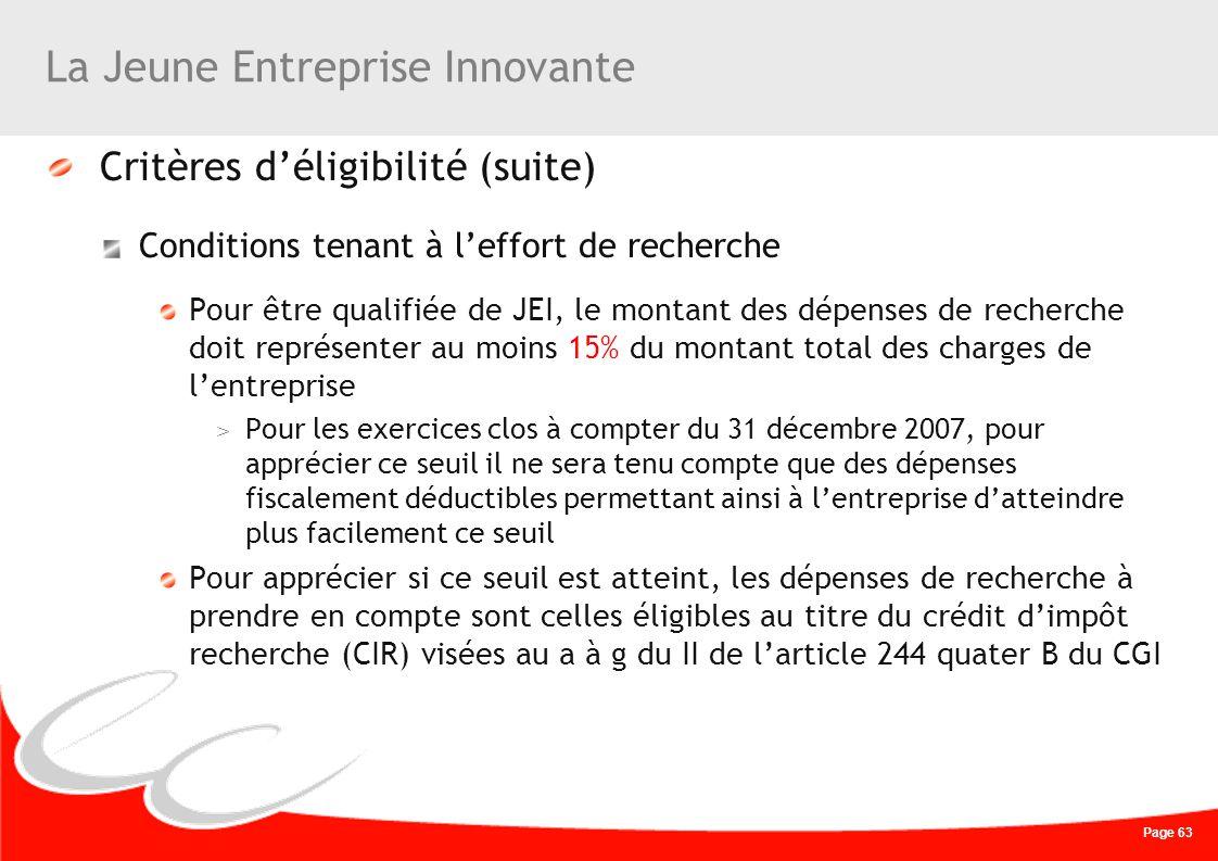 Page 63 La Jeune Entreprise Innovante Critères déligibilité (suite) Conditions tenant à leffort de recherche Pour être qualifiée de JEI, le montant de