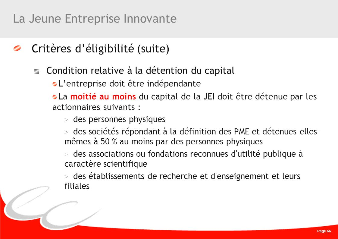 Page 66 La Jeune Entreprise Innovante Critères déligibilité (suite) Condition relative à la détention du capital Lentreprise doit être indépendante La