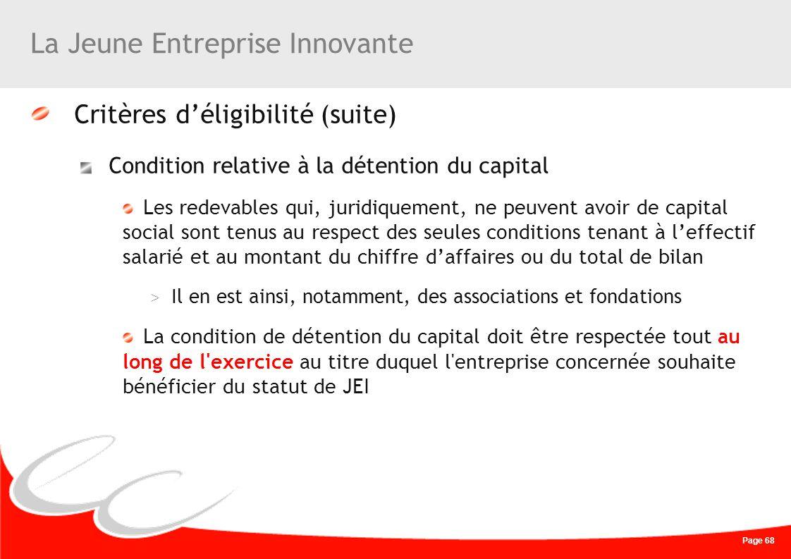 Page 68 La Jeune Entreprise Innovante Critères déligibilité (suite) Condition relative à la détention du capital Les redevables qui, juridiquement, ne