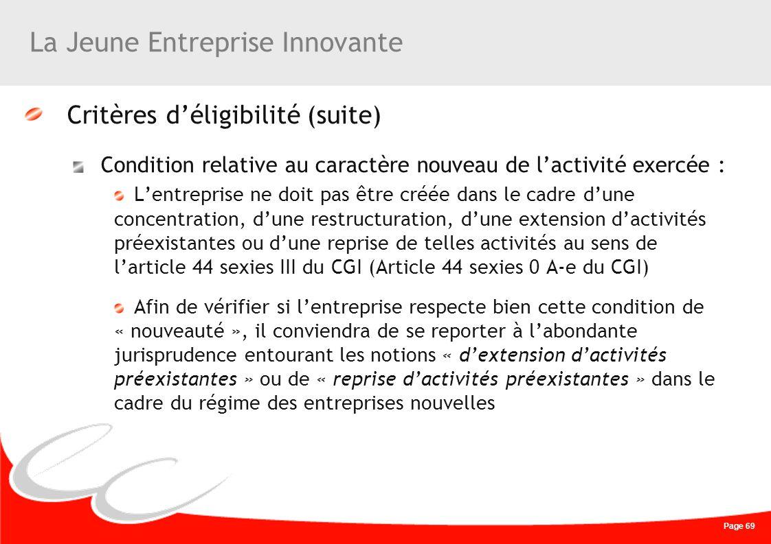 Page 69 La Jeune Entreprise Innovante Critères déligibilité (suite) Condition relative au caractère nouveau de lactivité exercée : Lentreprise ne doit
