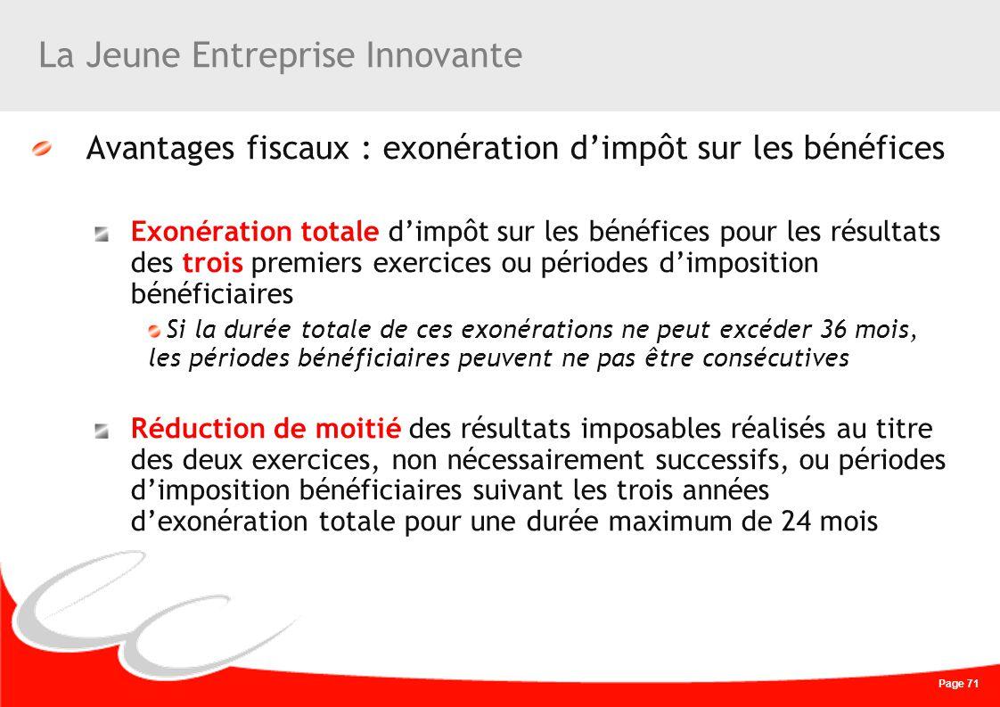 Page 71 La Jeune Entreprise Innovante Avantages fiscaux : exonération dimpôt sur les bénéfices Exonération totale dimpôt sur les bénéfices pour les ré
