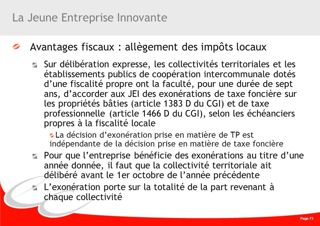 Page 73 La Jeune Entreprise Innovante Avantages fiscaux : allègement des impôts locaux Sur délibération expresse, les collectivités territoriales et l