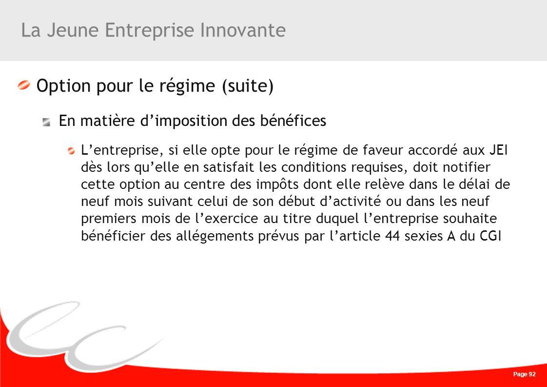 Page 92 La Jeune Entreprise Innovante Option pour le régime (suite) En matière dimposition des bénéfices Lentreprise, si elle opte pour le régime de f