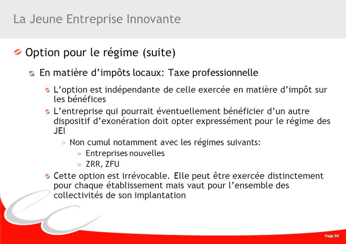 Page 94 La Jeune Entreprise Innovante Option pour le régime (suite) En matière dimpôts locaux: Taxe professionnelle Loption est indépendante de celle