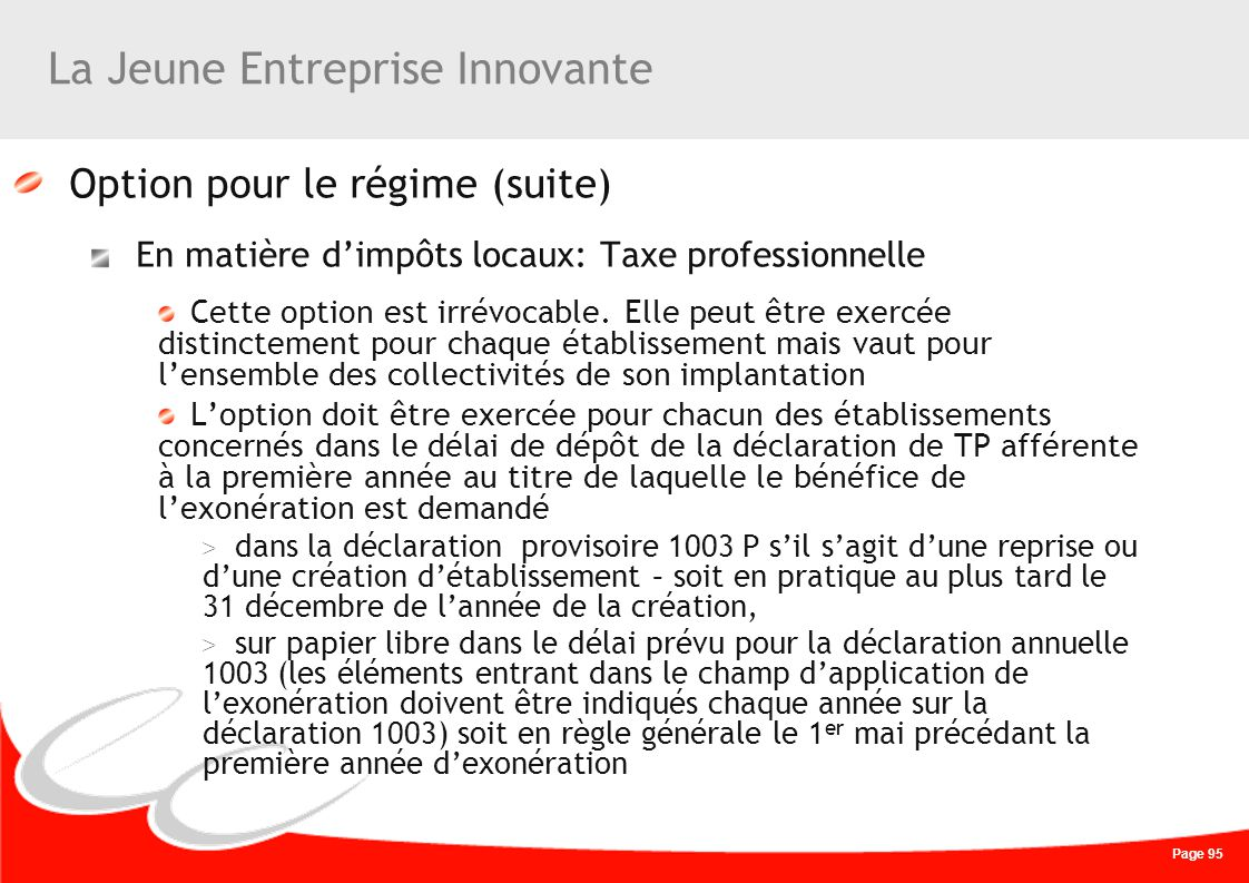 Page 95 La Jeune Entreprise Innovante Option pour le régime (suite) En matière dimpôts locaux: Taxe professionnelle Cette option est irrévocable. Elle