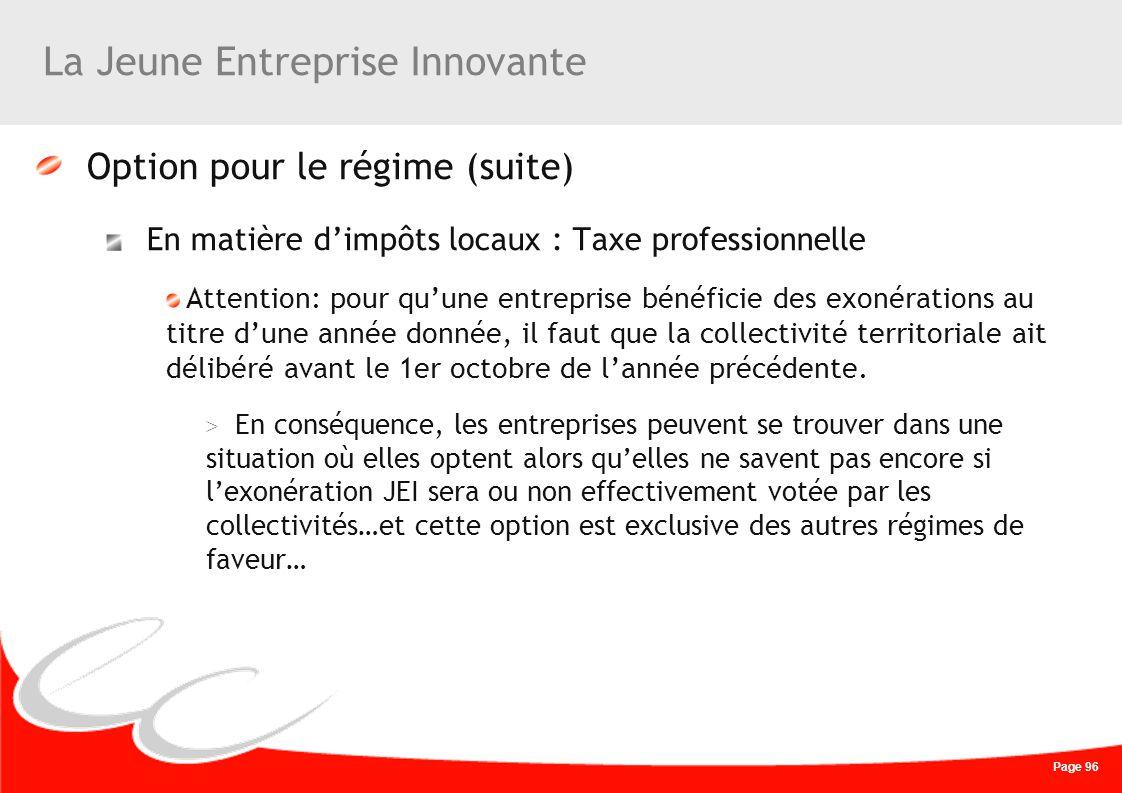Page 96 La Jeune Entreprise Innovante Option pour le régime (suite) En matière dimpôts locaux : Taxe professionnelle Attention: pour quune entreprise