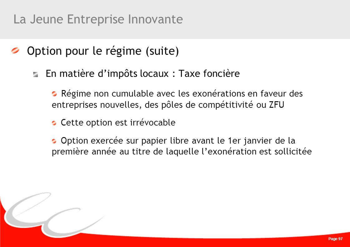 Page 97 La Jeune Entreprise Innovante Option pour le régime (suite) En matière dimpôts locaux : Taxe foncière Régime non cumulable avec les exonératio