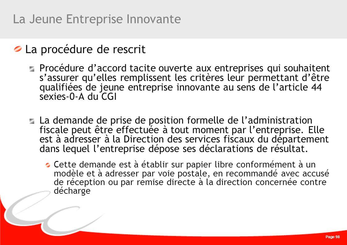 Page 98 La Jeune Entreprise Innovante La procédure de rescrit Procédure daccord tacite ouverte aux entreprises qui souhaitent sassurer quelles remplis