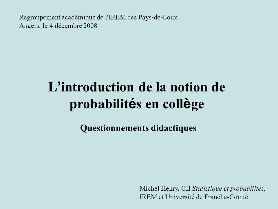 L introduction de la notion de probabilit é s en coll è ge Questionnements didactiques Regroupement académique de l IREM des Pays-de-Loire Angers, le 4 décembre 2008 Michel Henry, CII Statistique et probabilités, IREM et Université de Franche-Comté