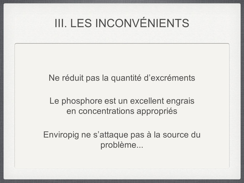 III. LES INCONVÉNIENTS Enviropig ne sattaque pas à la source du problème... Ne réduit pas la quantité dexcréments Le phosphore est un excellent engrai