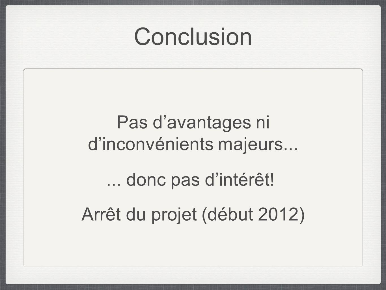 Conclusion Pas davantages ni dinconvénients majeurs...... donc pas dintérêt! Arrêt du projet (début 2012)