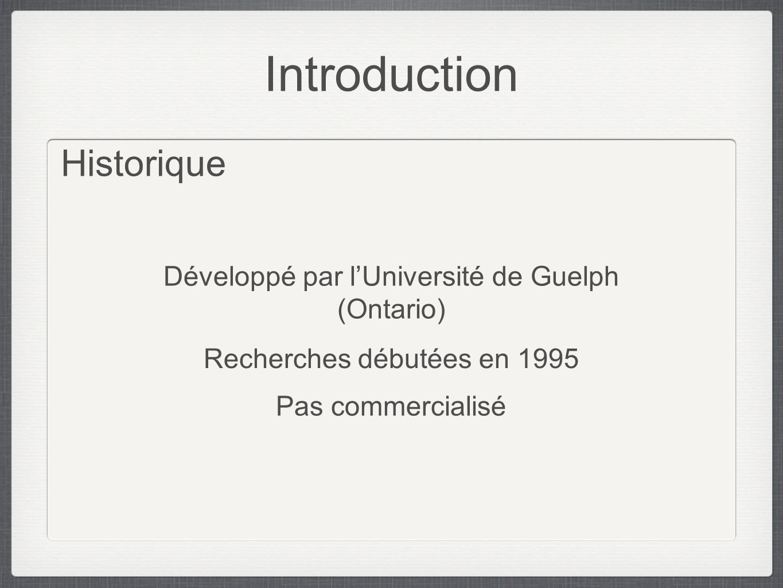 Introduction Historique Développé par lUniversité de Guelph (Ontario) Recherches débutées en 1995 Pas commercialisé