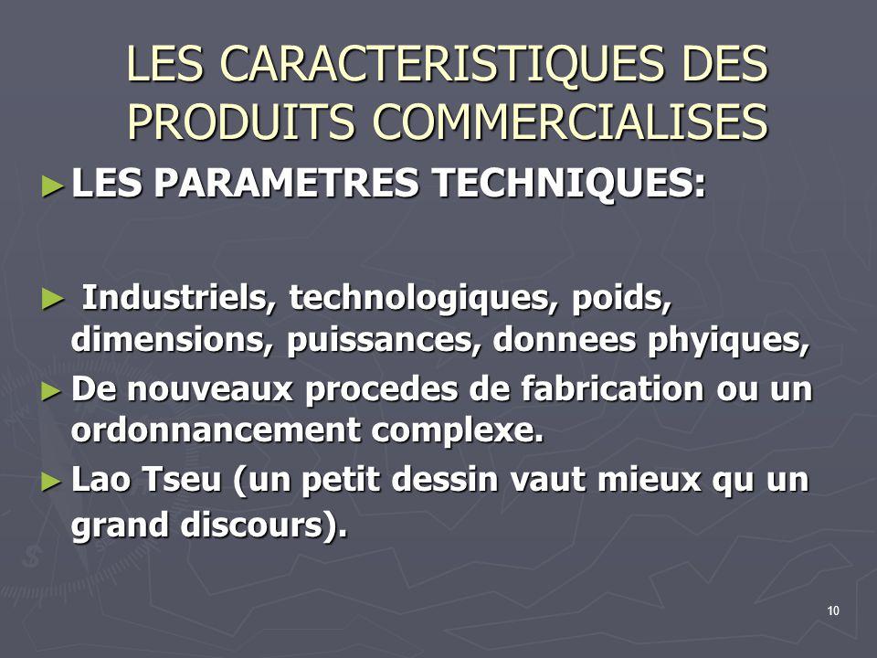 10 LES CARACTERISTIQUES DES PRODUITS COMMERCIALISES LES PARAMETRES TECHNIQUES: LES PARAMETRES TECHNIQUES: Industriels, technologiques, poids, dimensio
