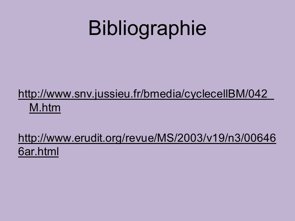 Bibliographie http://www.snv.jussieu.fr/bmedia/cyclecellBM/042_ M.htm http://www.erudit.org/revue/MS/2003/v19/n3/00646 6ar.html