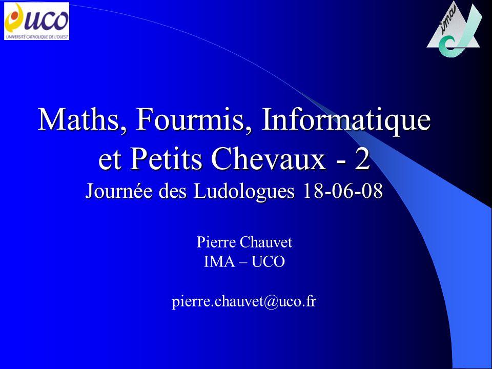 Maths, Fourmis, Informatique et Petits Chevaux - 2 Journée des Ludologues 18-06-08 Pierre Chauvet IMA – UCO pierre.chauvet@uco.fr