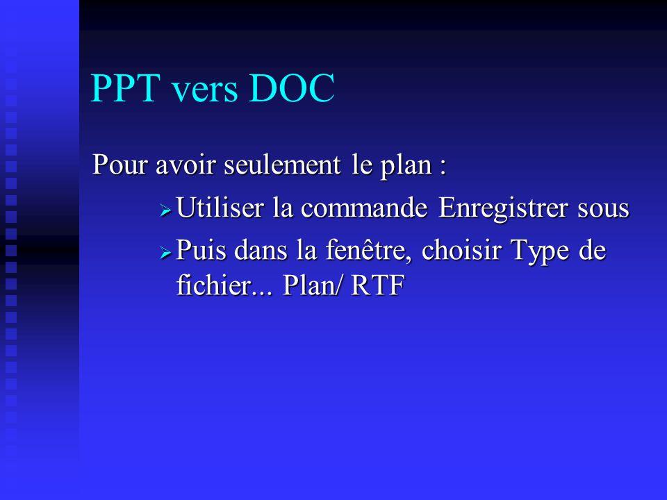 PPT vers DOC Pour avoir seulement le plan : Utiliser la commande Enregistrer sous Utiliser la commande Enregistrer sous Puis dans la fenêtre, choisir Type de fichier...