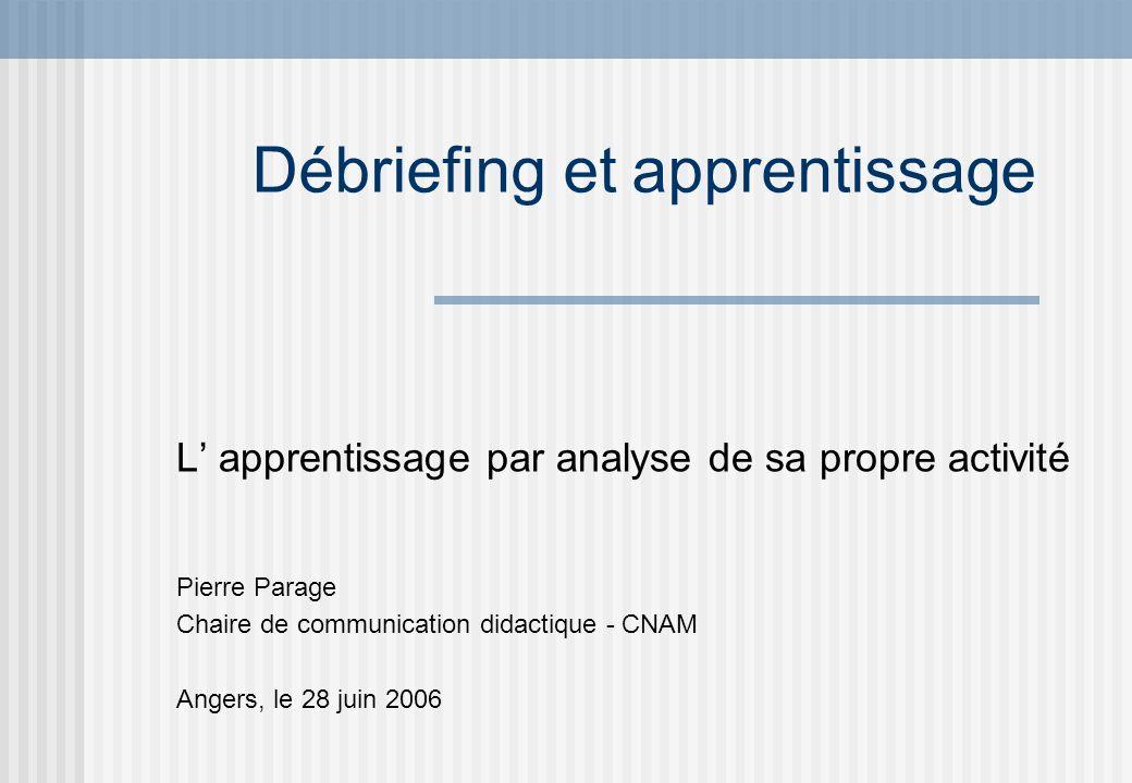 Débriefing et apprentissage L apprentissage par analyse de sa propre activité Pierre Parage Chaire de communication didactique - CNAM Angers, le 28 ju