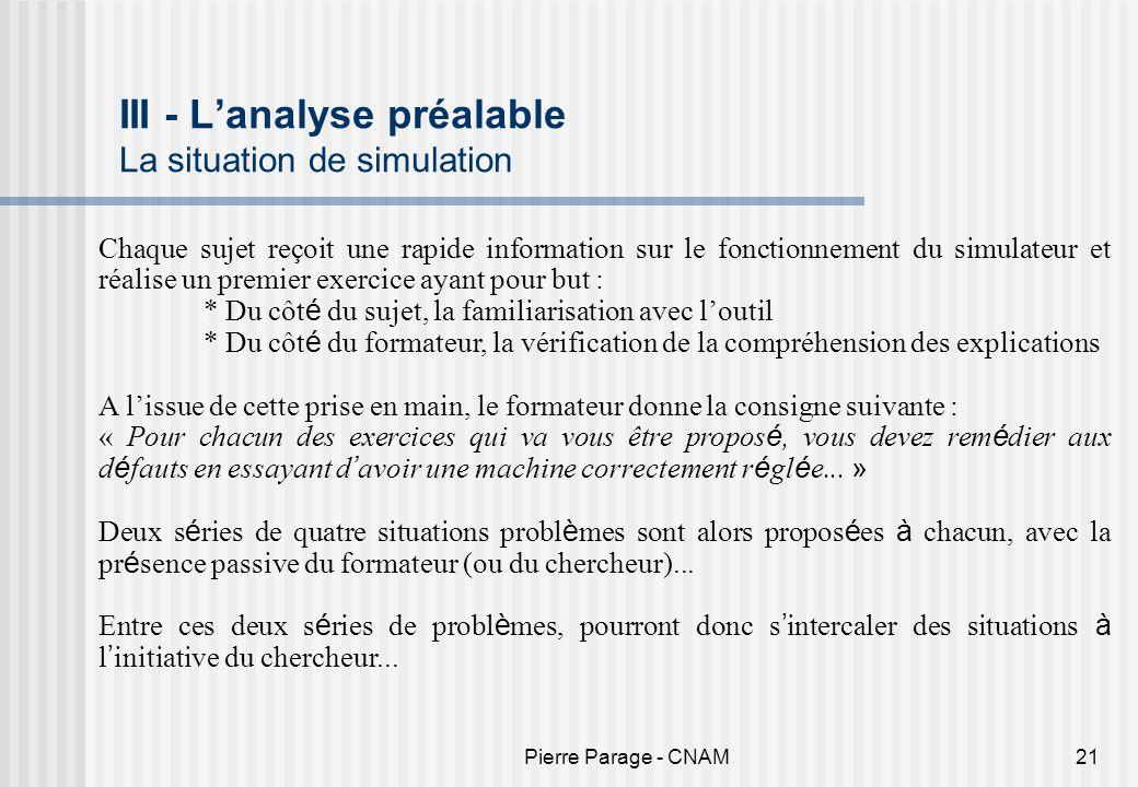 Pierre Parage - CNAM21 III - Lanalyse préalable La situation de simulation Chaque sujet reçoit une rapide information sur le fonctionnement du simulat