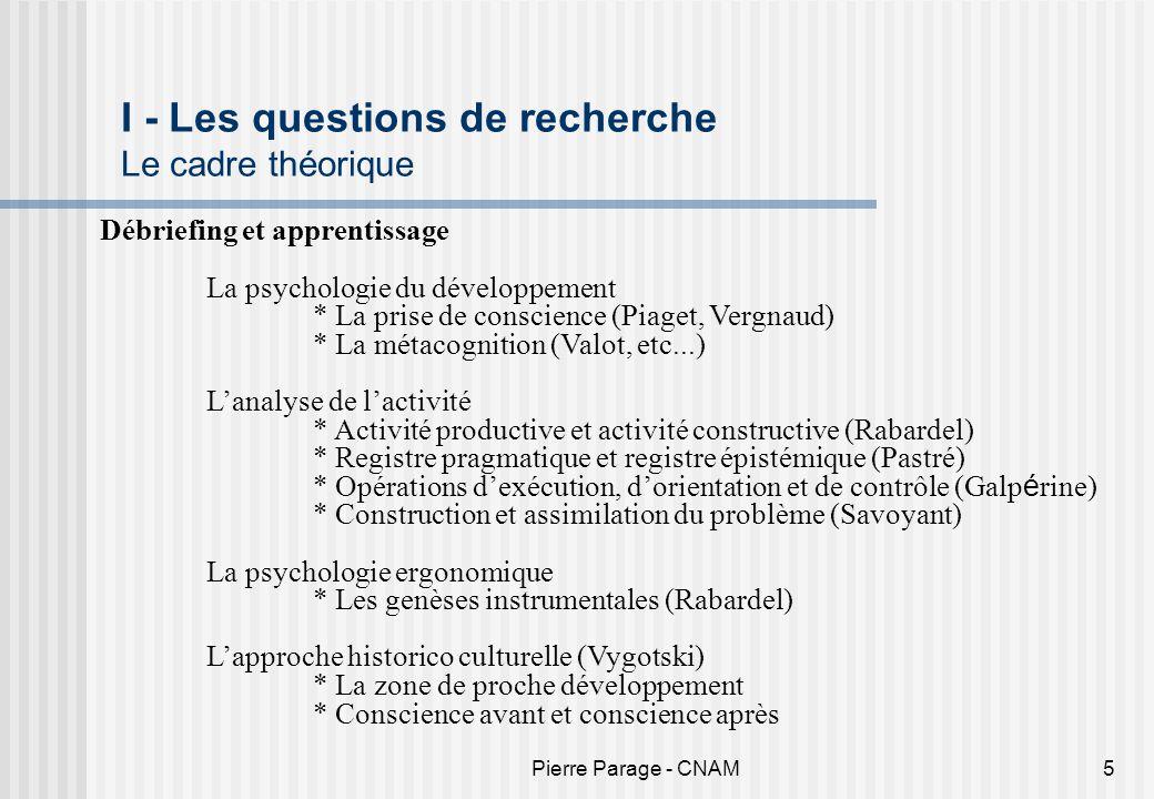 Pierre Parage - CNAM5 I - Les questions de recherche Le cadre théorique Débriefing et apprentissage La psychologie du développement * La prise de cons
