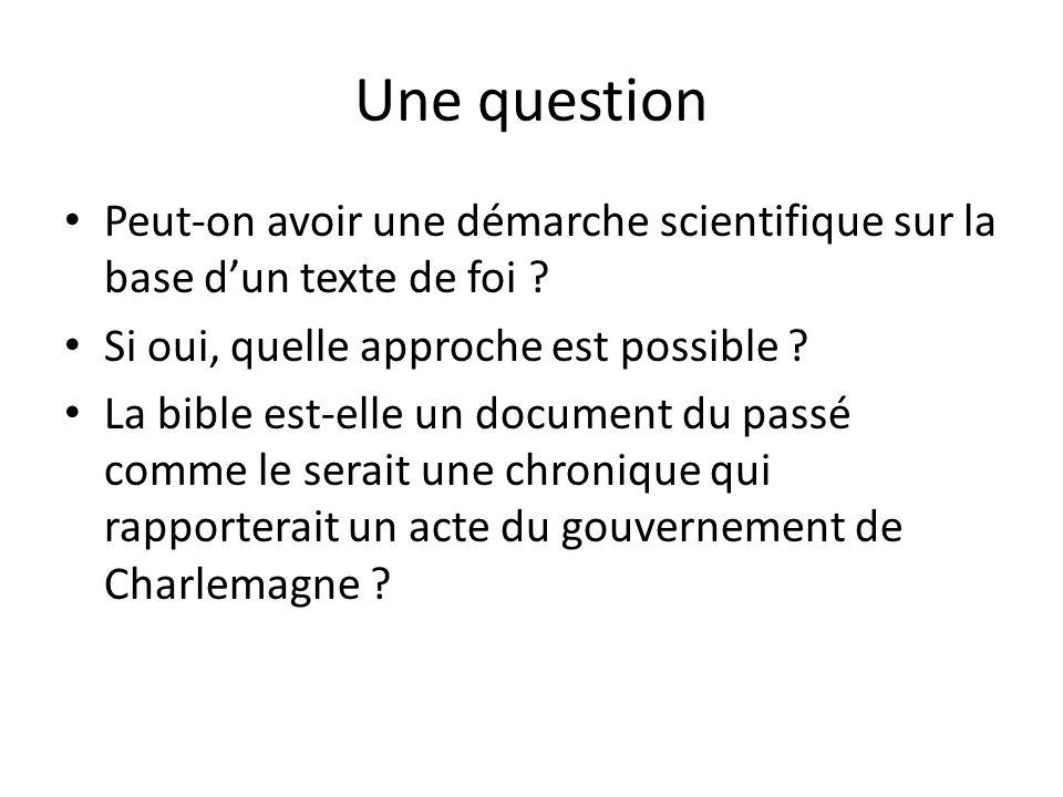 Une question Peut-on avoir une démarche scientifique sur la base dun texte de foi ? Si oui, quelle approche est possible ? La bible est-elle un docume