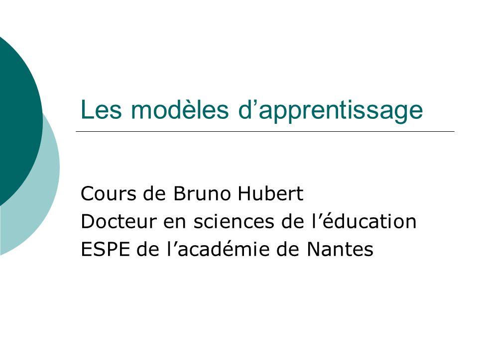 Les modèles dapprentissage Cours de Bruno Hubert Docteur en sciences de léducation ESPE de lacadémie de Nantes