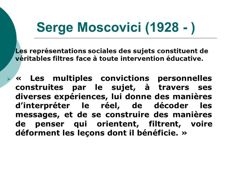 Serge Moscovici (1928 - ) Les représentations sociales des sujets constituent de véritables filtres face à toute intervention éducative. « Les multipl