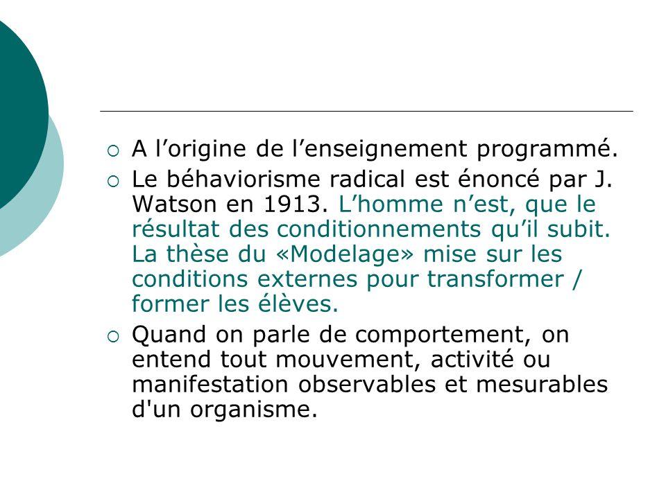 A lorigine de lenseignement programmé. Le béhaviorisme radical est énoncé par J. Watson en 1913. Lhomme nest, que le résultat des conditionnements qui