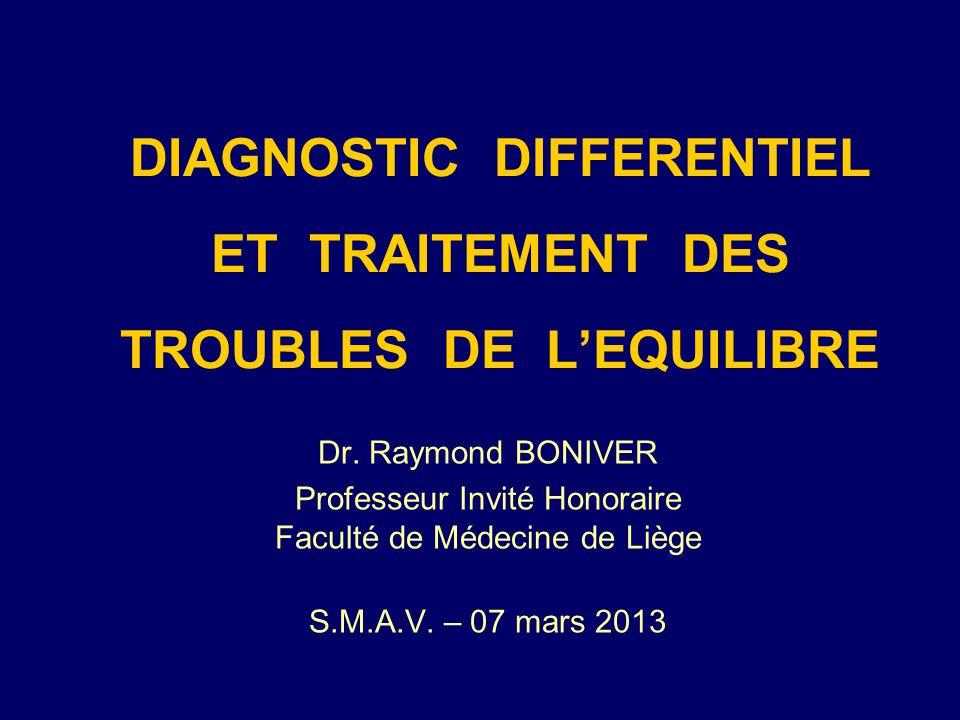 DIAGNOSTIC DIFFERENTIEL ET TRAITEMENT DES TROUBLES DE LEQUILIBRE Dr. Raymond BONIVER Professeur Invité Honoraire Faculté de Médecine de Liège S.M.A.V.