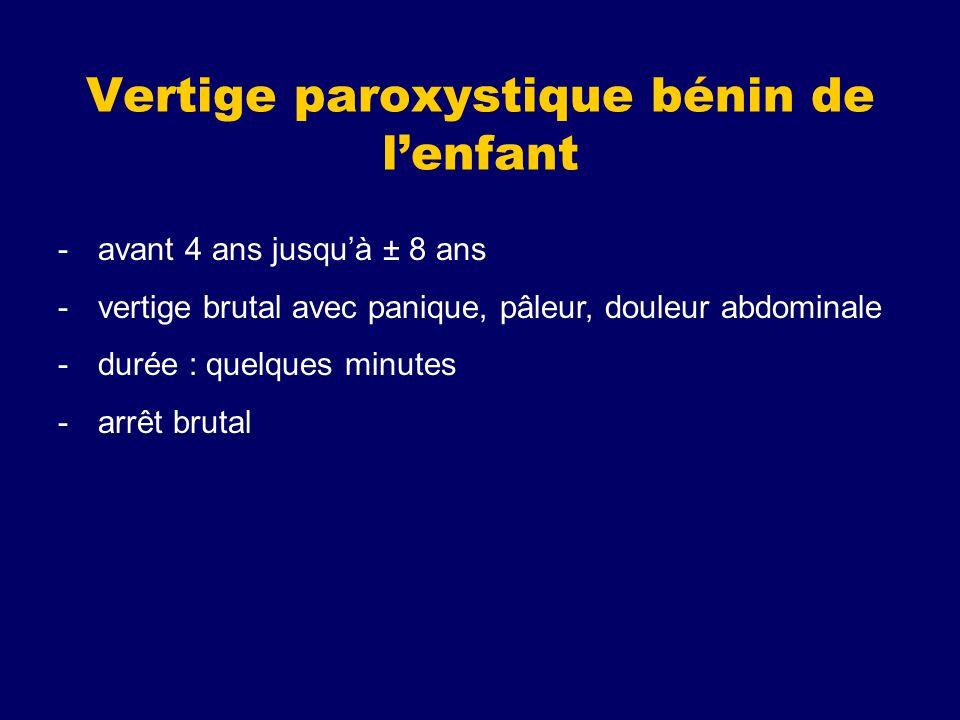 Vertige paroxystique bénin de lenfant -avant 4 ans jusquà ± 8 ans -vertige brutal avec panique, pâleur, douleur abdominale -durée : quelques minutes -