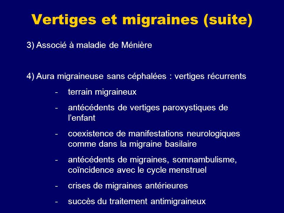 3) Associé à maladie de Ménière 4) Aura migraineuse sans céphalées : vertiges récurrents -terrain migraineux -antécédents de vertiges paroxystiques de