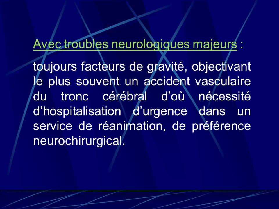 Avec troubles neurologiques majeurs : toujours facteurs de gravité, objectivant le plus souvent un accident vasculaire du tronc cérébral doù nécessité
