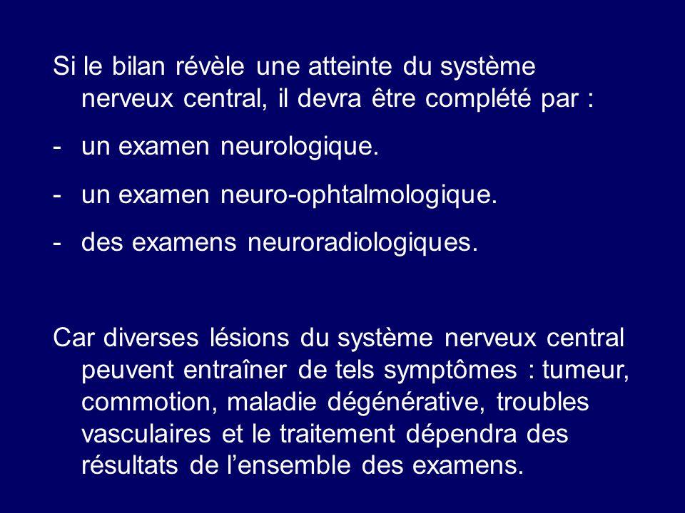 Si le bilan révèle une atteinte du système nerveux central, il devra être complété par : -un examen neurologique. -un examen neuro-ophtalmologique. -d
