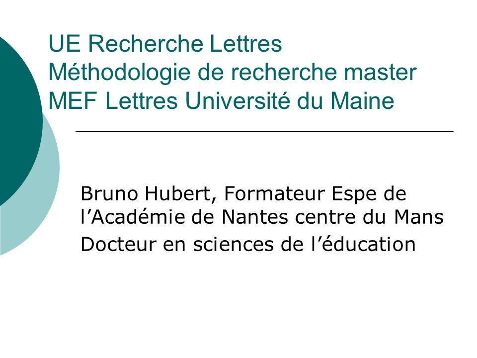 UE Recherche Lettres Méthodologie de recherche master MEF Lettres Université du Maine Bruno Hubert, Formateur Espe de lAcadémie de Nantes centre du Ma