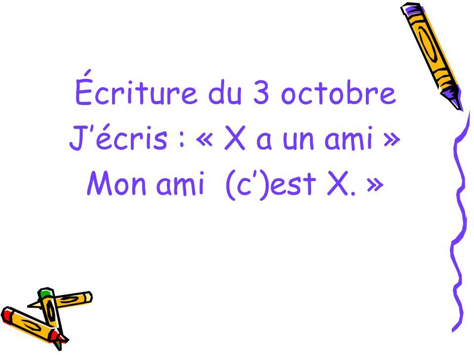 Écriture du 3 octobre Jécris : « X a un ami » Mon ami (c)est X. »