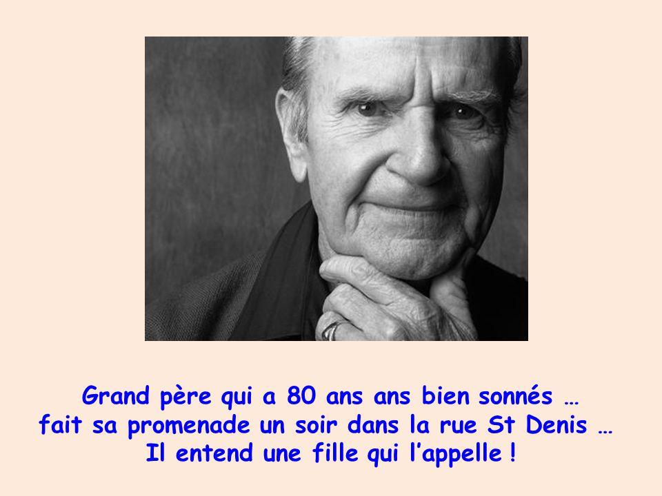 Grand père qui a 80 ans ans bien sonnés … fait sa promenade un soir dans la rue St Denis … Il entend une fille qui lappelle !