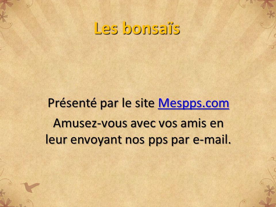 Les bonsaïs Présenté par le site Mespps.com Mespps.com Amusez-vous avec vos amis en leur envoyant nos pps par e-mail.